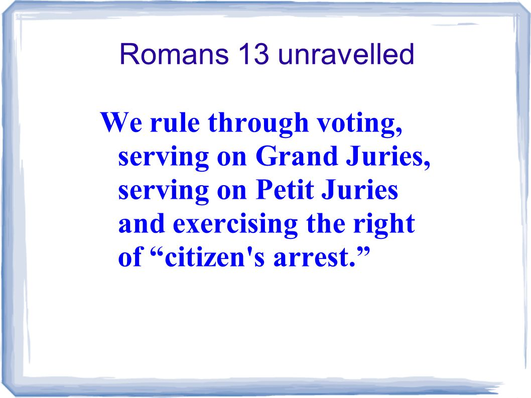 Romans 13 unravelled We rule through voting, serving on Grand Juries, serving on Petit Juries and exercising the right of citizen s arrest.