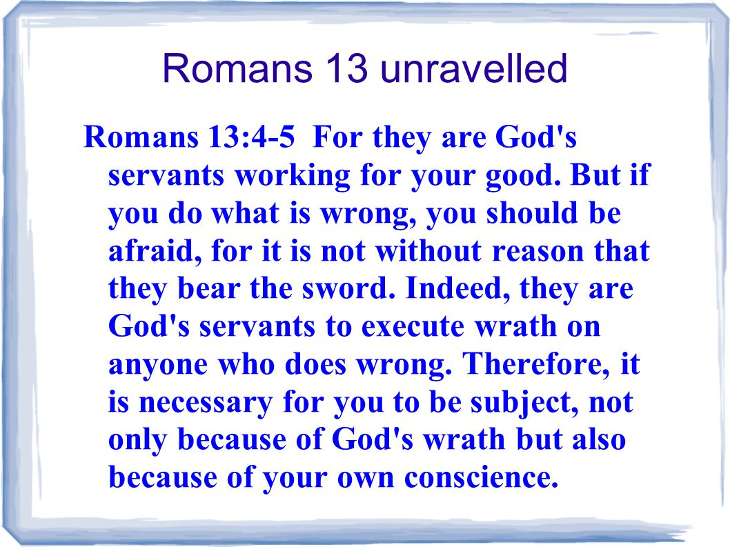 Romans 13 unravelled Romans 13:4-5 For they are God s servants working for your good.