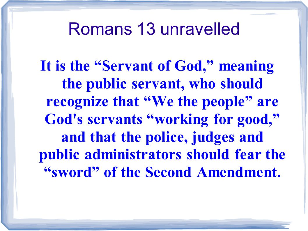 Romans 13 unravelled It is the Servant of God, meaning the public servant, who should recognize that We the people are God s servants working for good, and that the police, judges and public administrators should fear the sword of the Second Amendment.