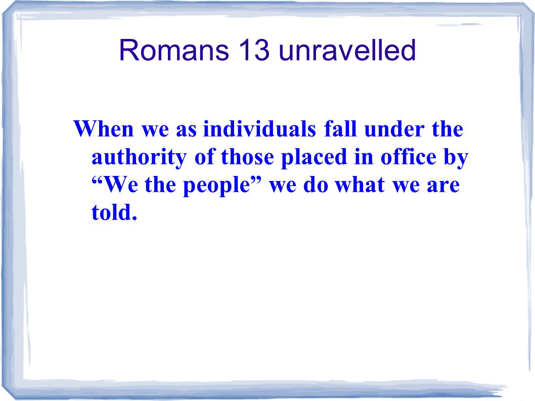 Romans 13 unravelled When we as individuals fall under the authority of those placed in office by We the people we do what we are told.