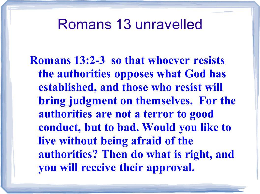 Romans 13 unravelled Romans 13:2-3 so that whoever resists the authorities opposes what God has established, and those who resist will bring judgment on themselves.