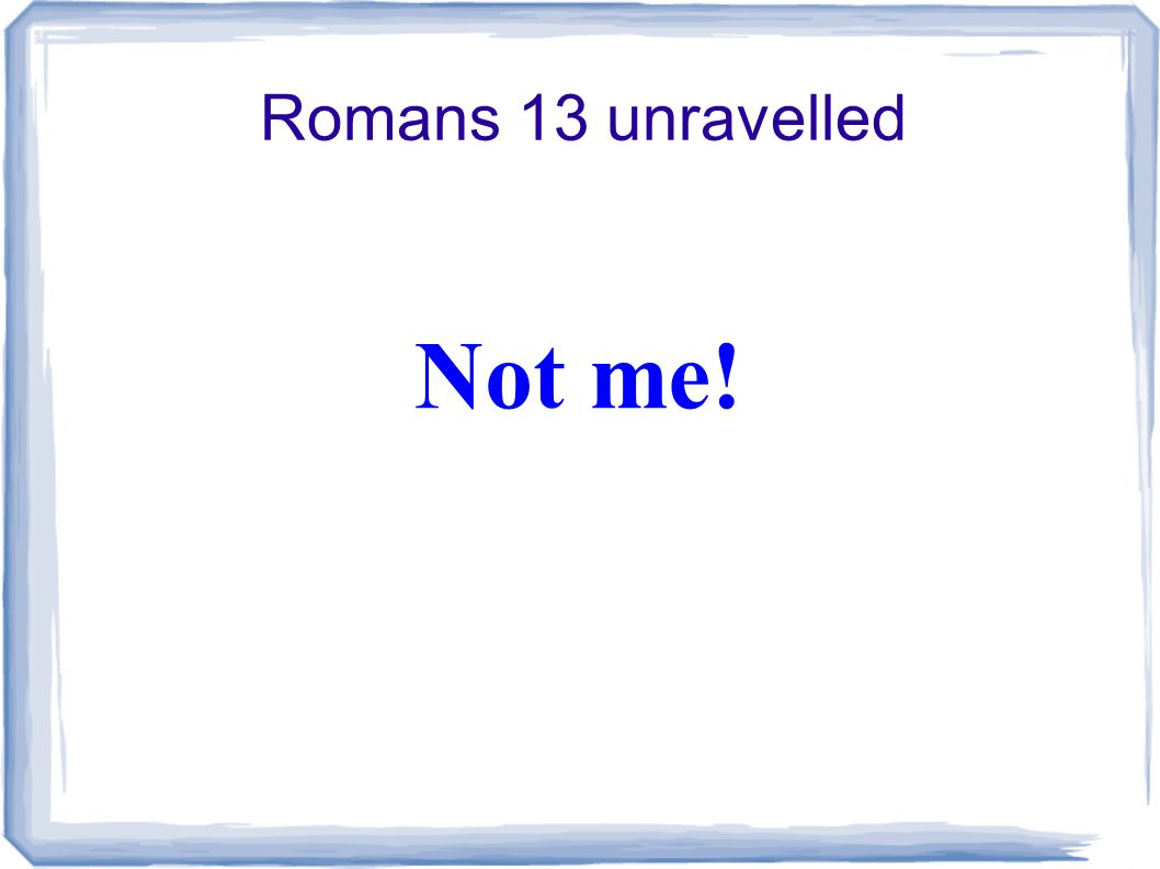 Romans 13 unravelled Not me!