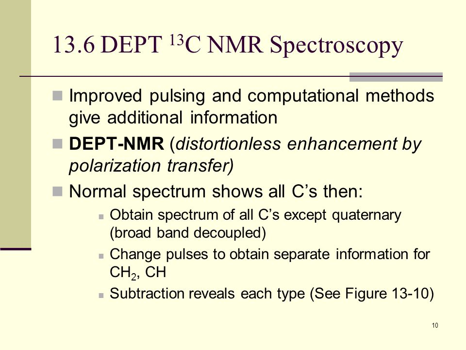 10 13.6 DEPT 13 C NMR Spectroscopy Improved pulsing and computational methods give additional information DEPT-NMR (distortionless enhancement by polarization transfer) Normal spectrum shows all C's then: Obtain spectrum of all C's except quaternary (broad band decoupled) Change pulses to obtain separate information for CH 2, CH Subtraction reveals each type (See Figure 13-10)