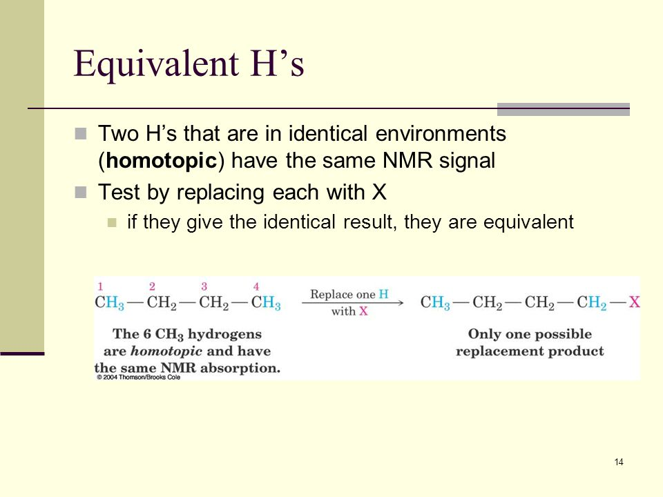 14 Equivalent H's Two H's that are in identical environments (homotopic) have the same NMR signal Test by replacing each with X if they give the identical result, they are equivalent