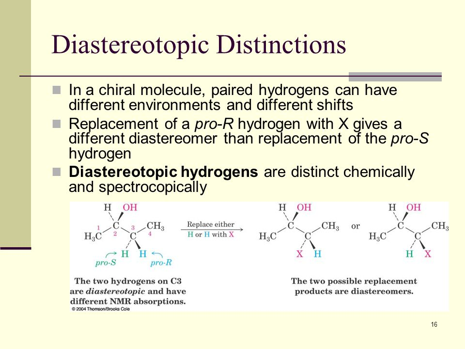 16 Diastereotopic Distinctions In a chiral molecule, paired hydrogens can have different environments and different shifts Replacement of a pro-R hydrogen with X gives a different diastereomer than replacement of the pro-S hydrogen Diastereotopic hydrogens are distinct chemically and spectrocopically