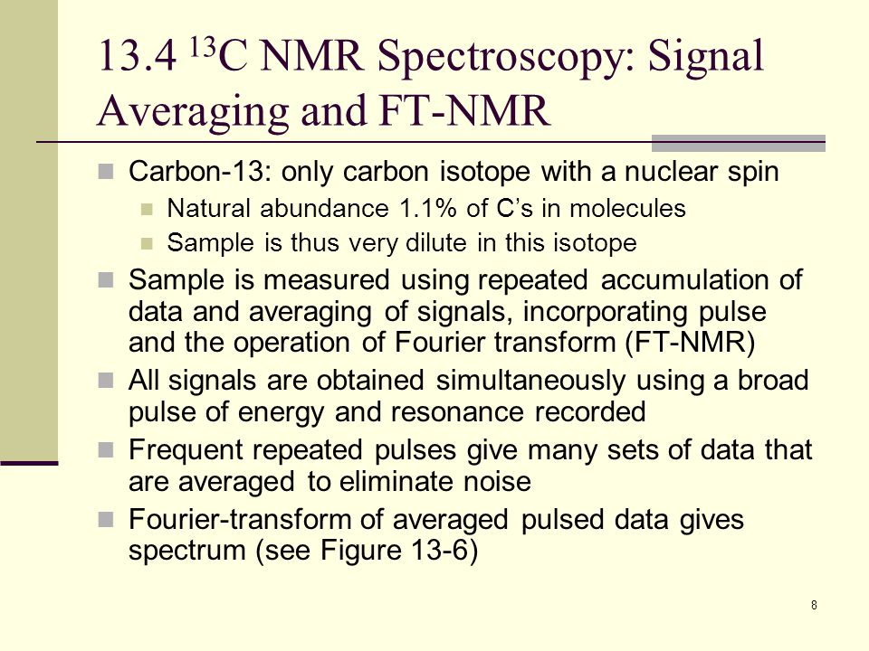 8 13.4 13 C NMR Spectroscopy: Signal Averaging and FT-NMR Carbon-13: only carbon isotope with a nuclear spin Natural abundance 1.1% of C's in molecules Sample is thus very dilute in this isotope Sample is measured using repeated accumulation of data and averaging of signals, incorporating pulse and the operation of Fourier transform (FT-NMR) All signals are obtained simultaneously using a broad pulse of energy and resonance recorded Frequent repeated pulses give many sets of data that are averaged to eliminate noise Fourier-transform of averaged pulsed data gives spectrum (see Figure 13-6)