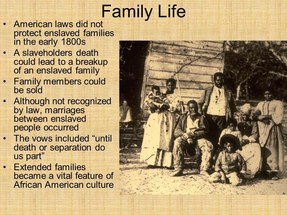 Family Life American laws did not protect enslaved families in the early 1800s A slaveholders death could lead to a breakup of an enslaved family Family members could be sold Although not recognized by law, marriages between enslaved people occurred The vows included until death or separation do us part Extended families became a vital feature of African American culture