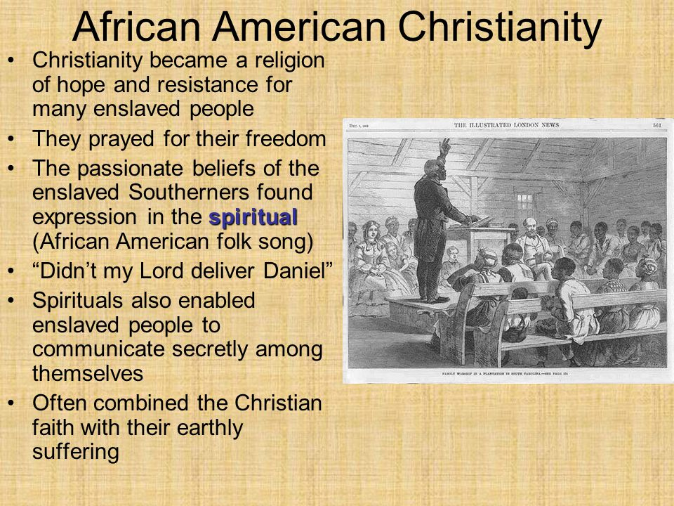 African American Christianity Christianity became a religion of hope and resistance for many enslaved people They prayed for their freedom spiritualThe passionate beliefs of the enslaved Southerners found expression in the spiritual (African American folk song) Didn't my Lord deliver Daniel Spirituals also enabled enslaved people to communicate secretly among themselves Often combined the Christian faith with their earthly suffering
