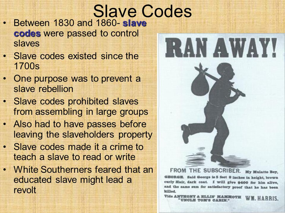Slave Codes slave codesBetween 1830 and 1860- slave codes were passed to control slaves Slave codes existed since the 1700s One purpose was to prevent a slave rebellion Slave codes prohibited slaves from assembling in large groups Also had to have passes before leaving the slaveholders property Slave codes made it a crime to teach a slave to read or write White Southerners feared that an educated slave might lead a revolt