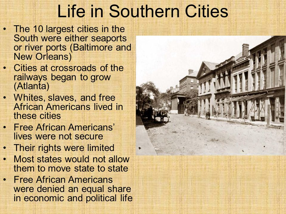 Life in Southern Cities The 10 largest cities in the South were either seaports or river ports (Baltimore and New Orleans) Cities at crossroads of the railways began to grow (Atlanta) Whites, slaves, and free African Americans lived in these cities Free African Americans' lives were not secure Their rights were limited Most states would not allow them to move state to state Free African Americans were denied an equal share in economic and political life