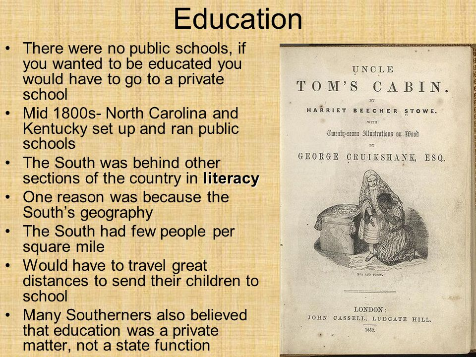 Education There were no public schools, if you wanted to be educated you would have to go to a private school Mid 1800s- North Carolina and Kentucky set up and ran public schools literacyThe South was behind other sections of the country in literacy One reason was because the South's geography The South had few people per square mile Would have to travel great distances to send their children to school Many Southerners also believed that education was a private matter, not a state function