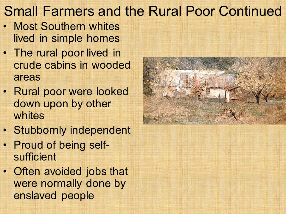Small Farmers and the Rural Poor Continued Most Southern whites lived in simple homes The rural poor lived in crude cabins in wooded areas Rural poor were looked down upon by other whites Stubbornly independent Proud of being self- sufficient Often avoided jobs that were normally done by enslaved people