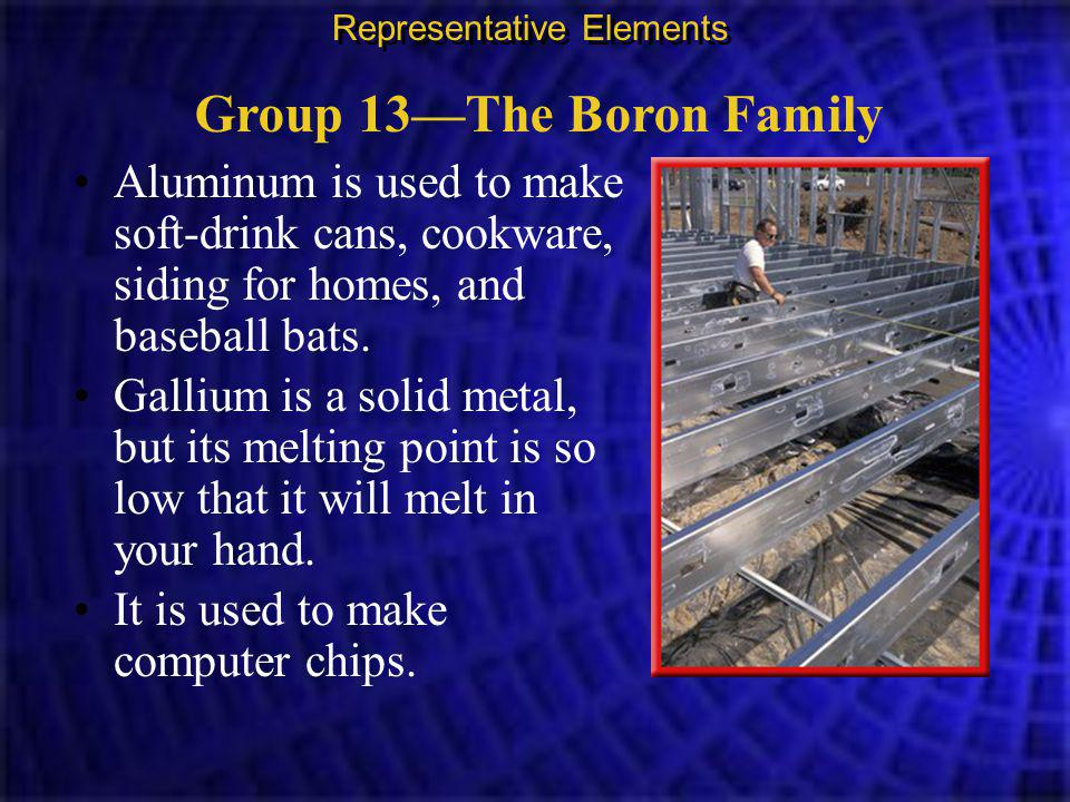 Group 13—The Boron Family Representative Elements Aluminum is used to make soft-drink cans, cookware, siding for homes, and baseball bats.