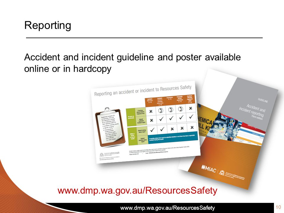 www.dmp.wa.gov.au/ResourcesSafety Reporting Accident and incident guideline and poster available online or in hardcopy www.dmp.wa.gov.au/ResourcesSafe