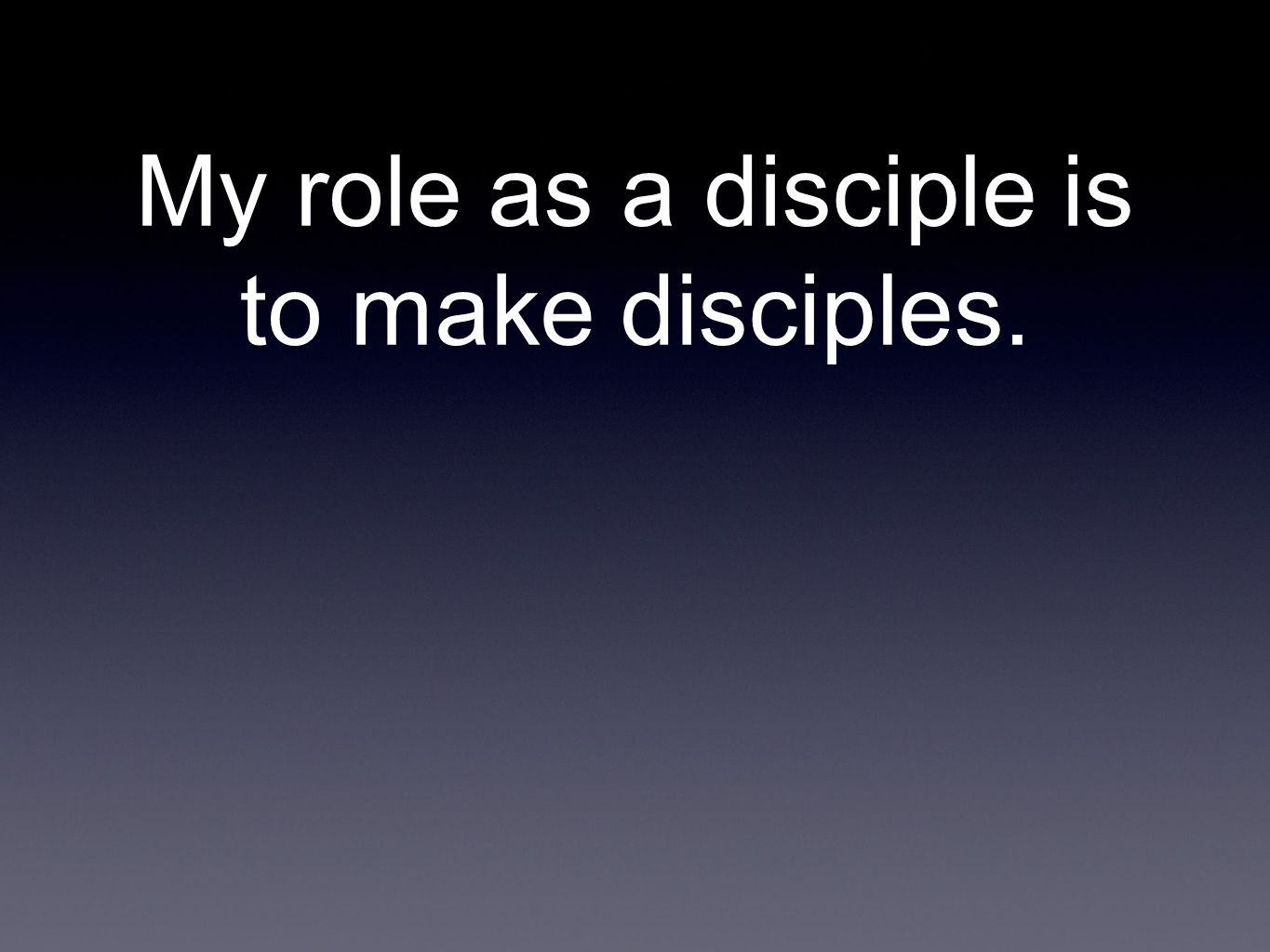 My role as a disciple is to make disciples.