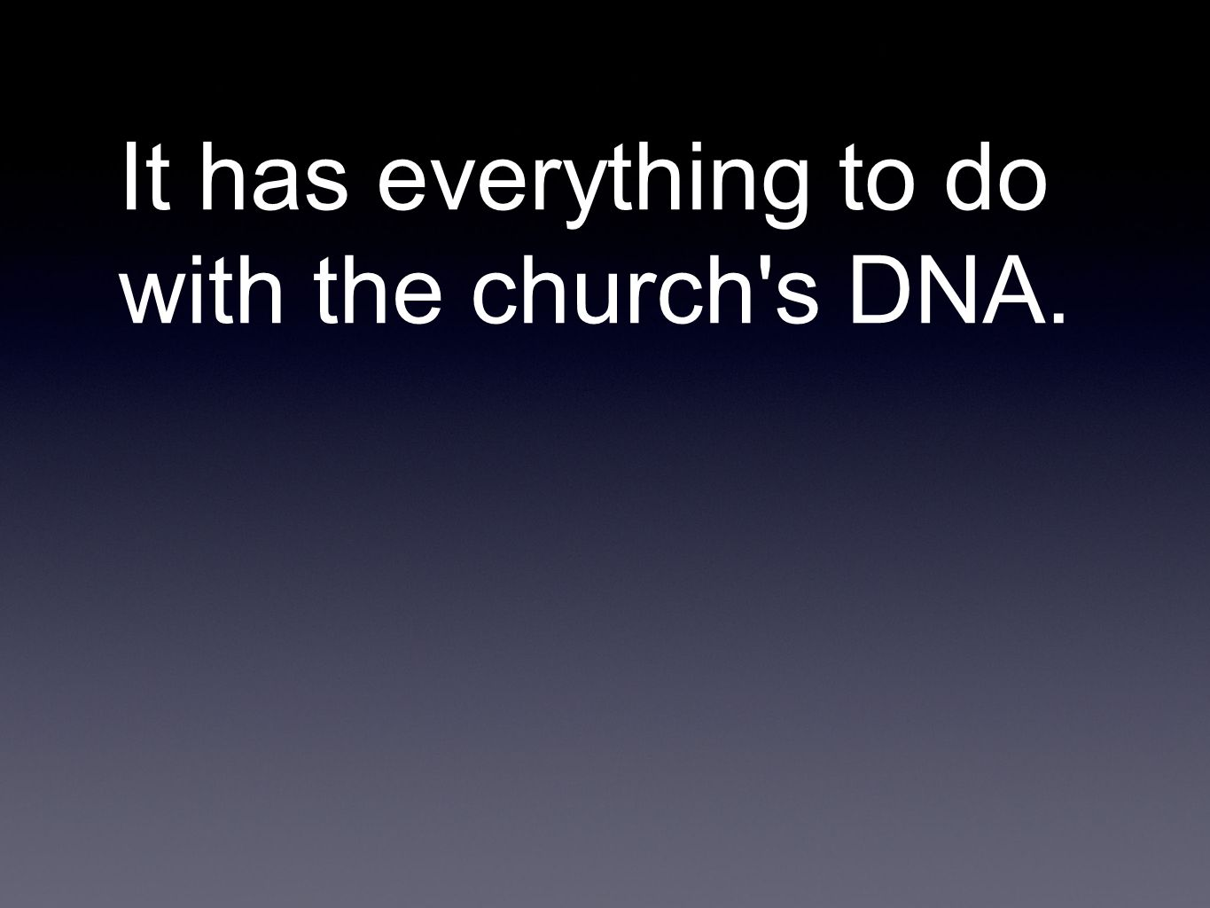 It has everything to do with the church s DNA.