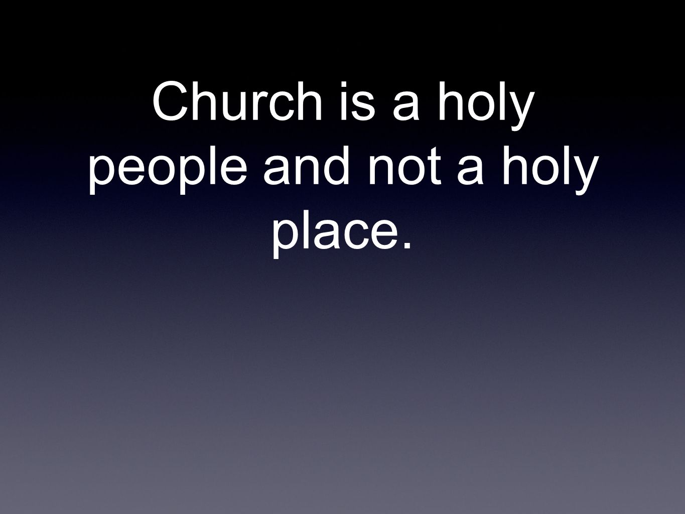 Church is a holy people and not a holy place.
