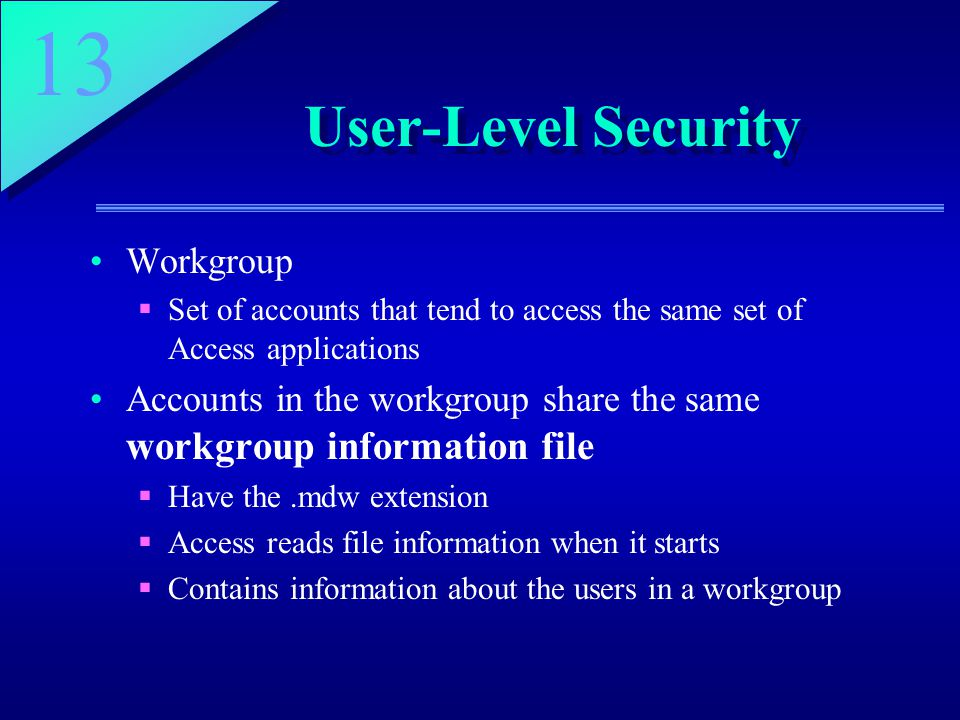 13 User-Level Security Workgroup  Set of accounts that tend to access the same set of Access applications Accounts in the workgroup share the same workgroup information file  Have the.mdw extension  Access reads file information when it starts  Contains information about the users in a workgroup