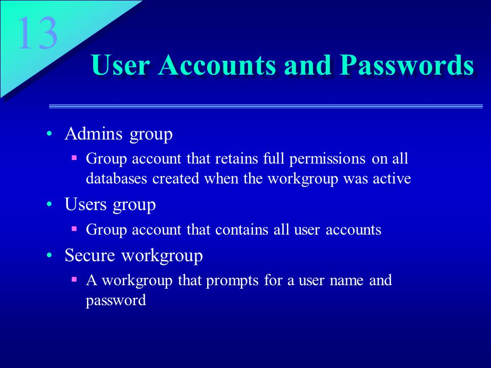 13 User Accounts and Passwords Admins group  Group account that retains full permissions on all databases created when the workgroup was active Users group  Group account that contains all user accounts Secure workgroup  A workgroup that prompts for a user name and password