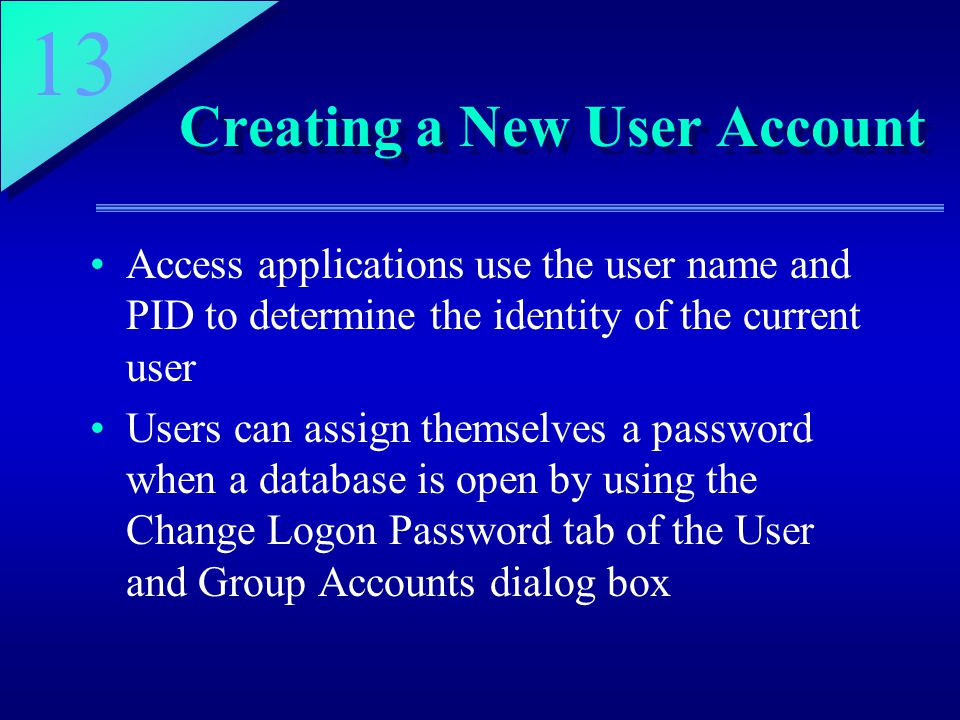 13 Creating a New User Account Access applications use the user name and PID to determine the identity of the current user Users can assign themselves a password when a database is open by using the Change Logon Password tab of the User and Group Accounts dialog box