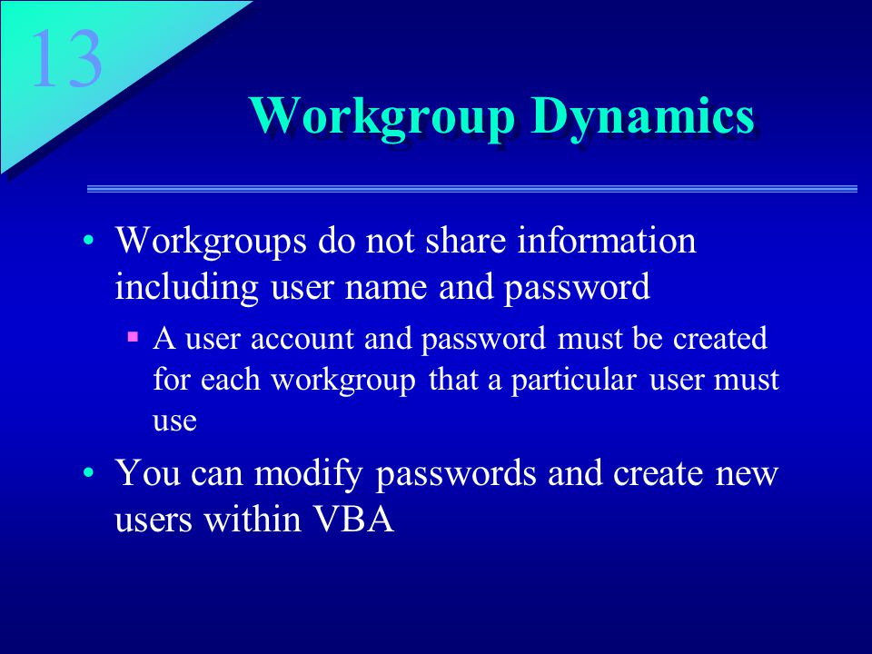 13 Workgroup Dynamics Workgroups do not share information including user name and password  A user account and password must be created for each workgroup that a particular user must use You can modify passwords and create new users within VBA