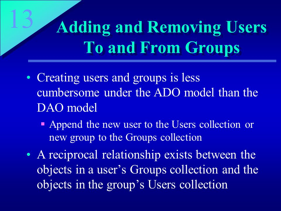 13 Adding and Removing Users To and From Groups Creating users and groups is less cumbersome under the ADO model than the DAO model  Append the new user to the Users collection or new group to the Groups collection A reciprocal relationship exists between the objects in a user's Groups collection and the objects in the group's Users collection