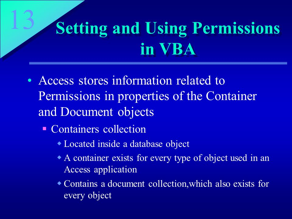 13 Setting and Using Permissions in VBA Access stores information related to Permissions in properties of the Container and Document objects  Containers collection  Located inside a database object  A container exists for every type of object used in an Access application  Contains a document collection,which also exists for every object