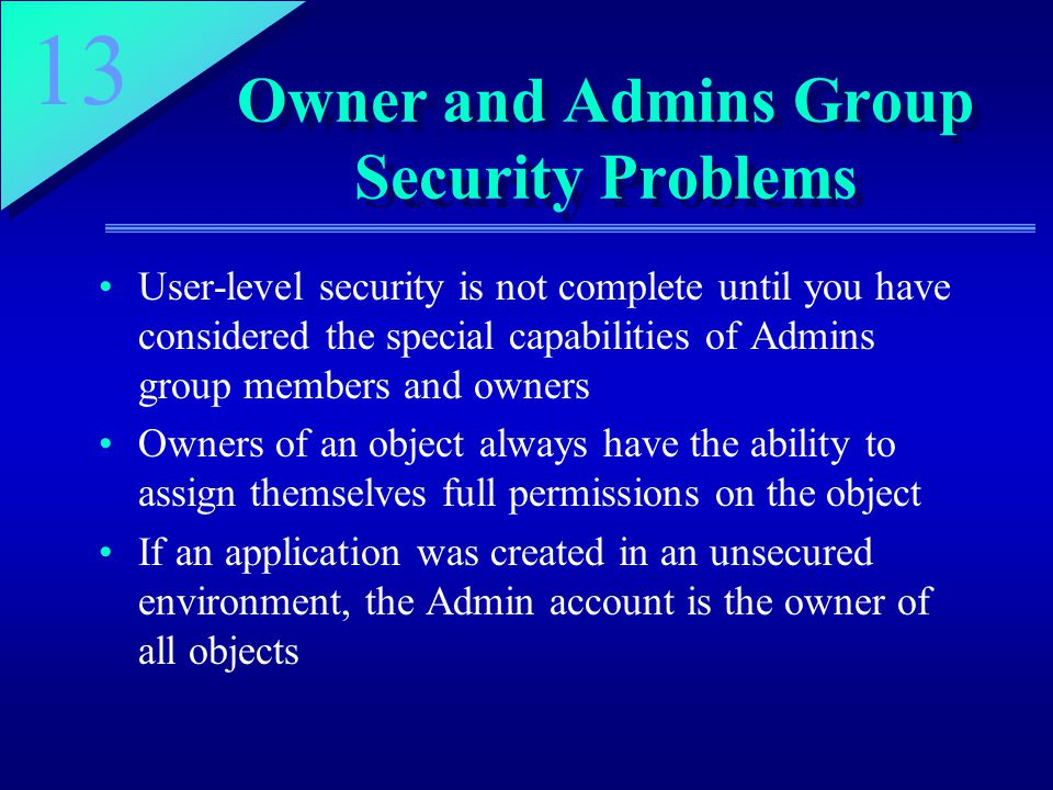 13 Owner and Admins Group Security Problems User-level security is not complete until you have considered the special capabilities of Admins group members and owners Owners of an object always have the ability to assign themselves full permissions on the object If an application was created in an unsecured environment, the Admin account is the owner of all objects