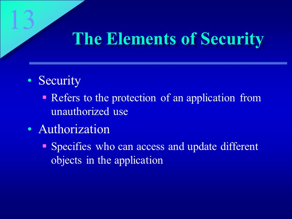 13 The Elements of Security Security  Refers to the protection of an application from unauthorized use Authorization  Specifies who can access and update different objects in the application