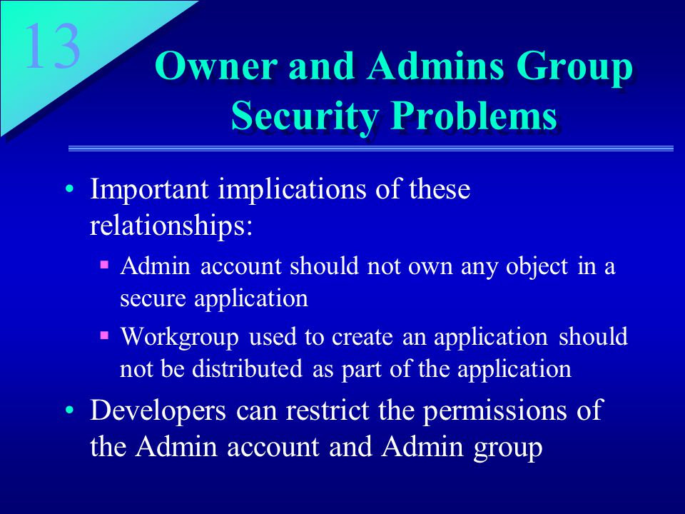 13 Owner and Admins Group Security Problems Important implications of these relationships:  Admin account should not own any object in a secure application  Workgroup used to create an application should not be distributed as part of the application Developers can restrict the permissions of the Admin account and Admin group