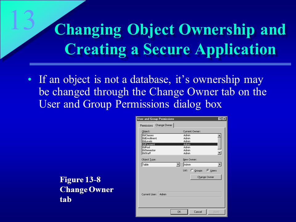 13 Changing Object Ownership and Creating a Secure Application If an object is not a database, it's ownership may be changed through the Change Owner tab on the User and Group Permissions dialog box Figure 13-8 Change Owner tab