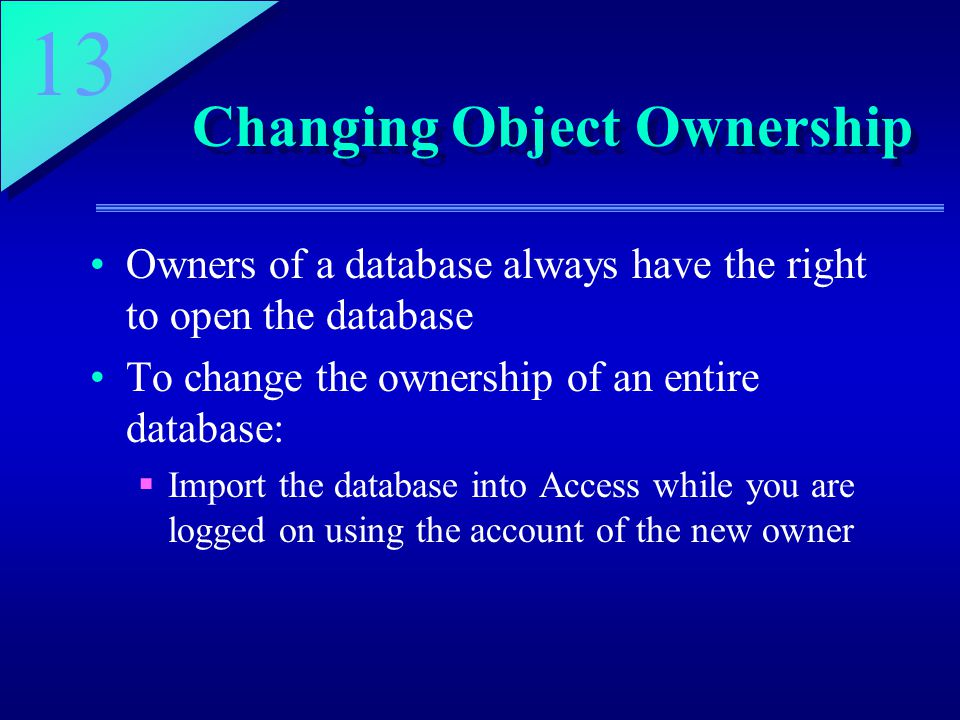13 Changing Object Ownership Owners of a database always have the right to open the database To change the ownership of an entire database:  Import the database into Access while you are logged on using the account of the new owner