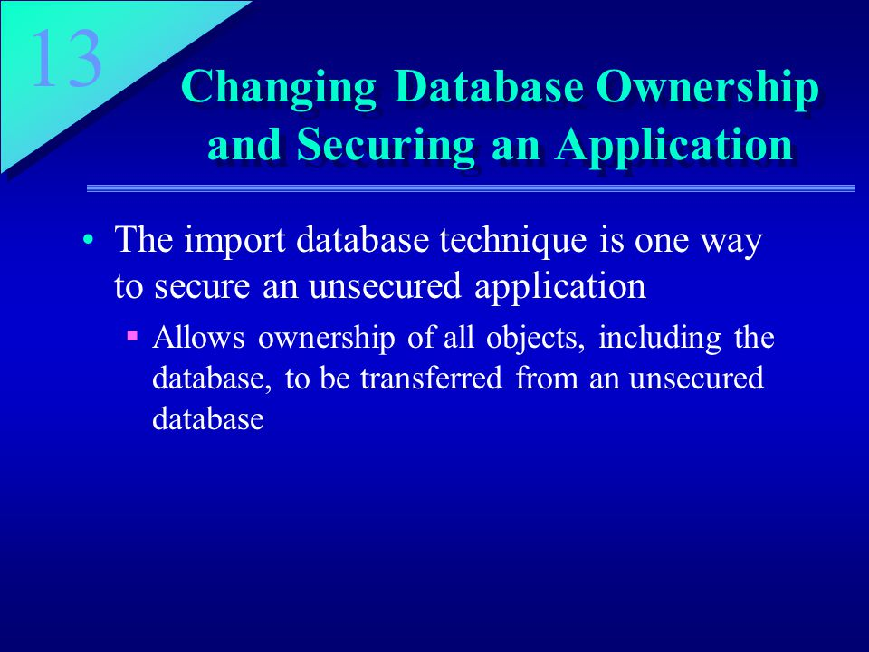 13 Changing Database Ownership and Securing an Application The import database technique is one way to secure an unsecured application  Allows owners