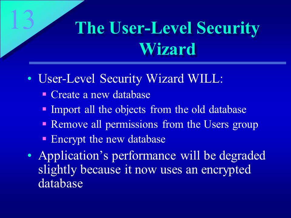 13 The User-Level Security Wizard User-Level Security Wizard WILL:  Create a new database  Import all the objects from the old database  Remove all