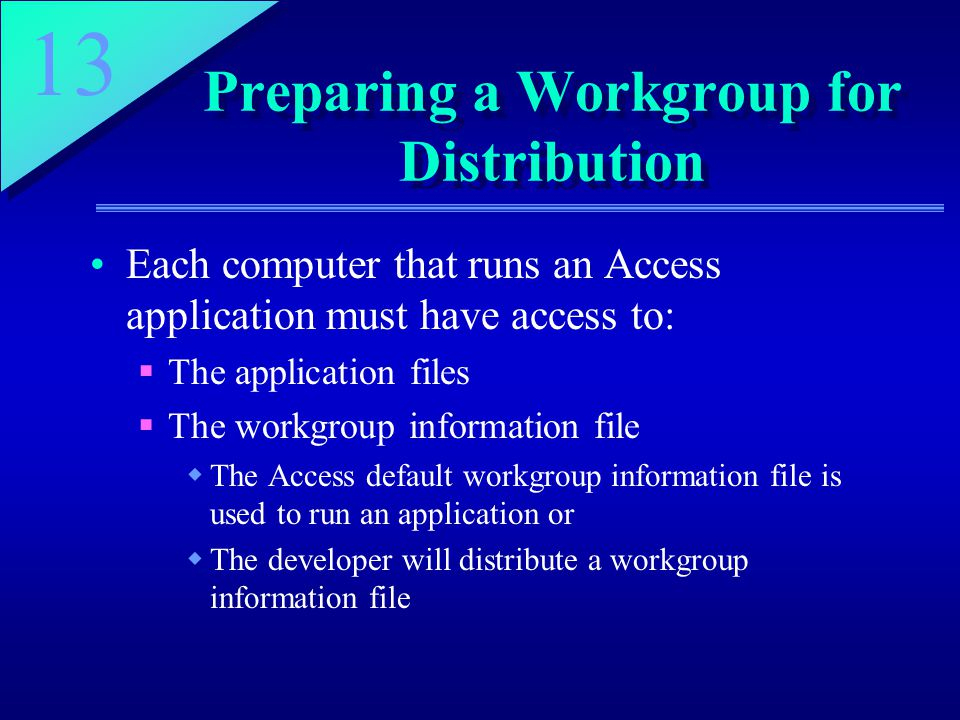 13 Preparing a Workgroup for Distribution Each computer that runs an Access application must have access to:  The application files  The workgroup i