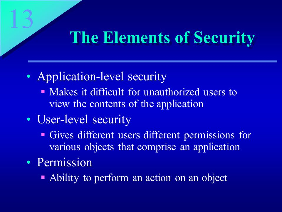 13 The Elements of Security Application-level security  Makes it difficult for unauthorized users to view the contents of the application User-level