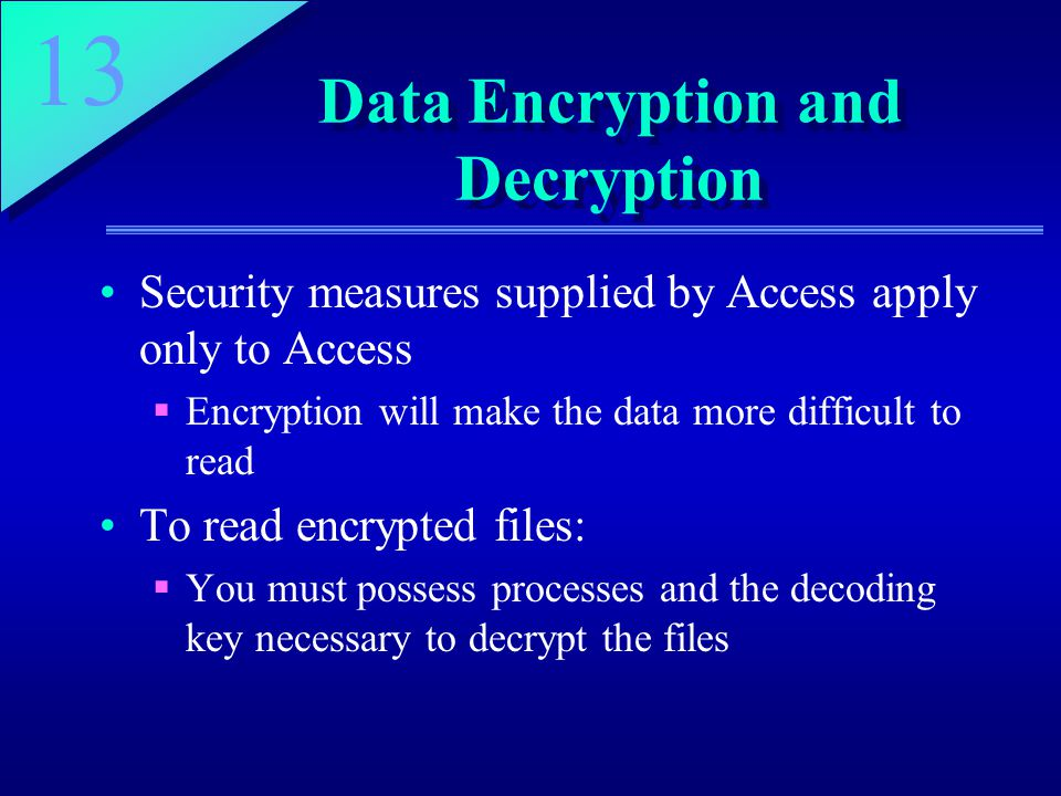 13 Data Encryption and Decryption Security measures supplied by Access apply only to Access  Encryption will make the data more difficult to read To read encrypted files:  You must possess processes and the decoding key necessary to decrypt the files