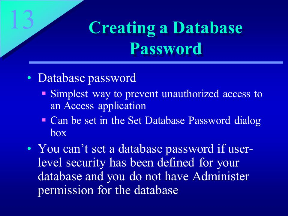 13 Creating a Database Password Database password  Simplest way to prevent unauthorized access to an Access application  Can be set in the Set Database Password dialog box You can't set a database password if user- level security has been defined for your database and you do not have Administer permission for the database