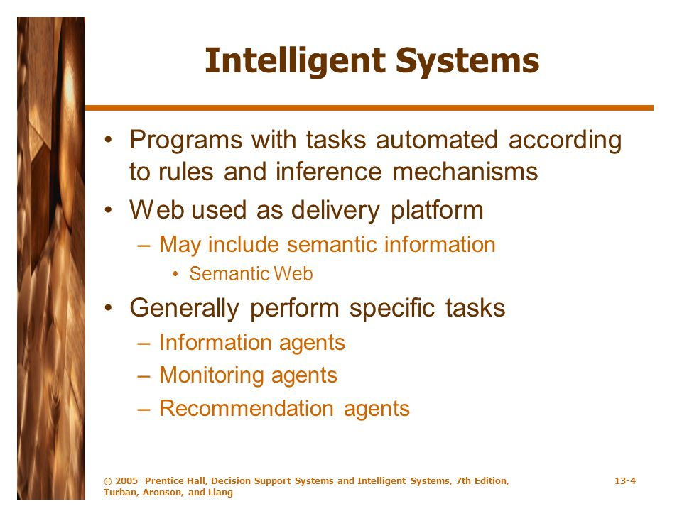 © 2005 Prentice Hall, Decision Support Systems and Intelligent Systems, 7th Edition, Turban, Aronson, and Liang 13-5 Intelligent Agents Program that helps user perform routine tasks –Software agents, wizards, demons, bots Degree of independence or autonomy Three functions –Perception of dynamic conditions –Actions that affect environment –Reasoning