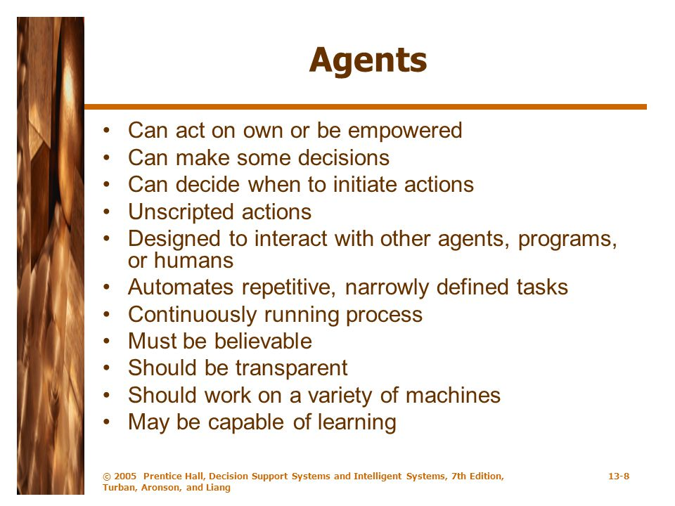 © 2005 Prentice Hall, Decision Support Systems and Intelligent Systems, 7th Edition, Turban, Aronson, and Liang 13-8 Agents Can act on own or be empow