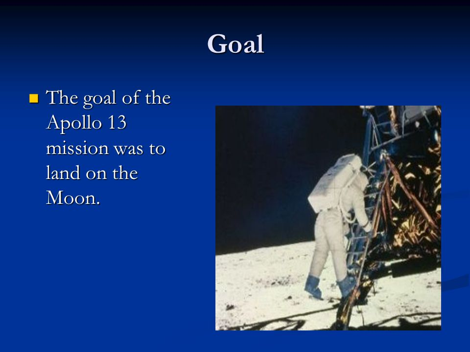 Goal The goal of the Apollo 13 mission was to land on the Moon.