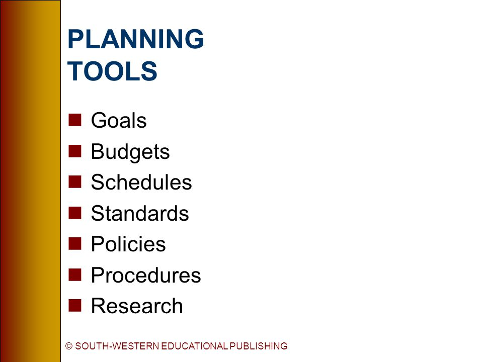© SOUTH-WESTERN EDUCATIONAL PUBLISHING PLANNING TOOLS nGoals nBudgets nSchedules nStandards nPolicies nProcedures nResearch