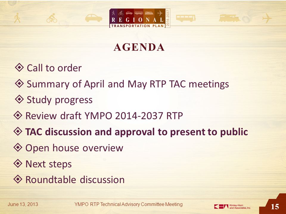 15 AGENDA  Call to order  Summary of April and May RTP TAC meetings  Study progress  Review draft YMPO 2014-2037 RTP  TAC discussion and approval to present to public  Open house overview  Next steps  Roundtable discussion June 13, 2013YMPO RTP Technical Advisory Committee Meeting