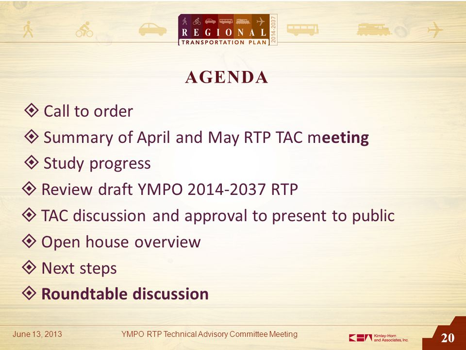 20 AGENDA  Call to order  Summary of April and May RTP TAC meeting  Study progress  Review draft YMPO 2014-2037 RTP  TAC discussion and approval to present to public  Open house overview  Next steps  Roundtable discussion June 13, 2013YMPO RTP Technical Advisory Committee Meeting