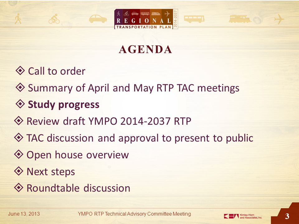 3 AGENDA  Call to order  Summary of April and May RTP TAC meetings  Study progress  Review draft YMPO 2014-2037 RTP  TAC discussion and approval to present to public  Open house overview  Next steps  Roundtable discussion June 13, 2013YMPO RTP Technical Advisory Committee Meeting