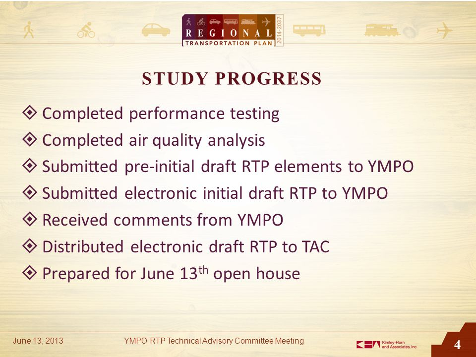 4 STUDY PROGRESS  Completed performance testing  Completed air quality analysis  Submitted pre-initial draft RTP elements to YMPO  Submitted electronic initial draft RTP to YMPO  Received comments from YMPO  Distributed electronic draft RTP to TAC  Prepared for June 13 th open house June 13, 2013YMPO RTP Technical Advisory Committee Meeting