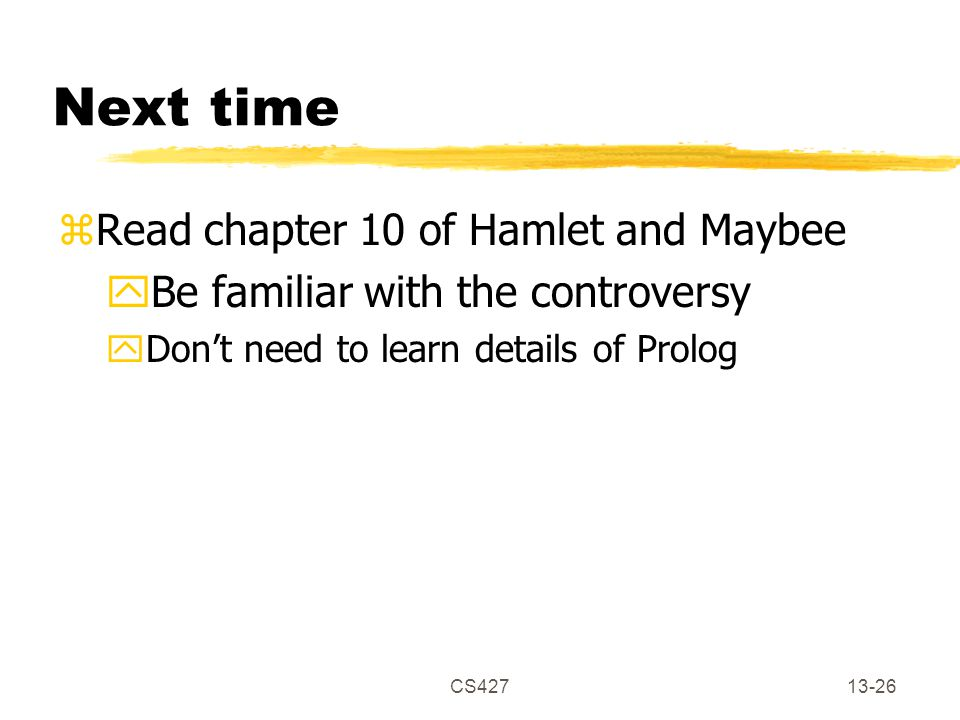 CS42713-26 Next time zRead chapter 10 of Hamlet and Maybee yBe familiar with the controversy yDon't need to learn details of Prolog