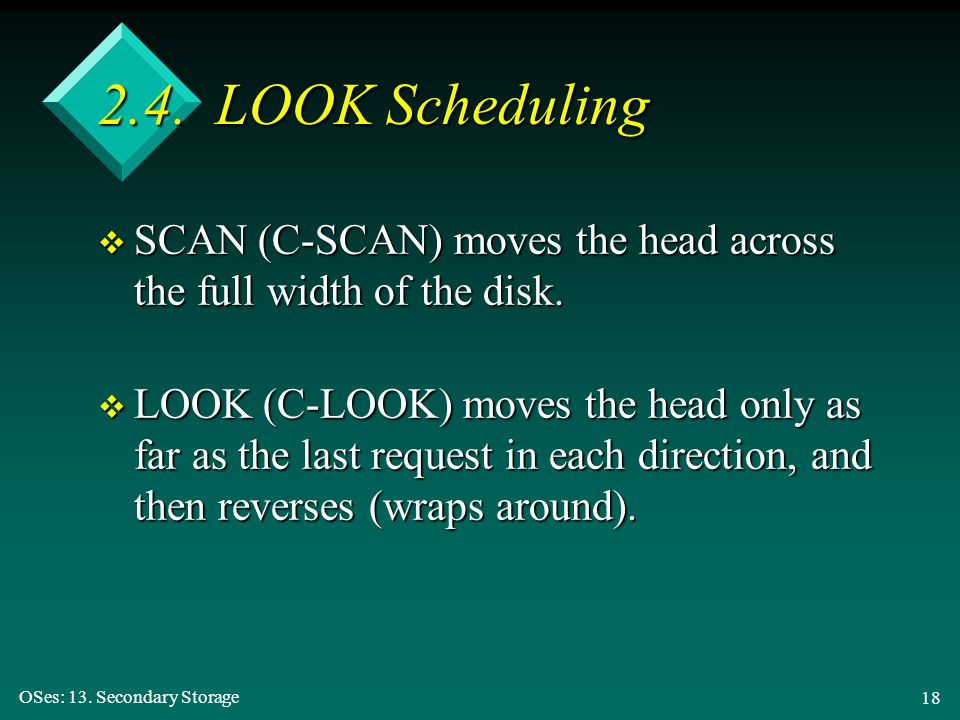 OSes: 13. Secondary Storage 18 2.4. LOOK Scheduling v SCAN (C-SCAN) moves the head across the full width of the disk. v LOOK (C-LOOK) moves the head o