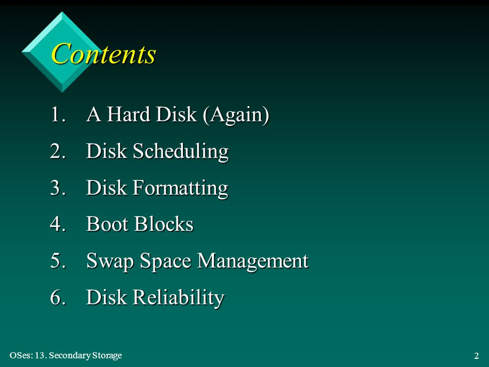 OSes: 13. Secondary Storage 2 Contents 1.A Hard Disk (Again) 2.Disk Scheduling 3.Disk Formatting 4.Boot Blocks 5.Swap Space Management 6.Disk Reliabil