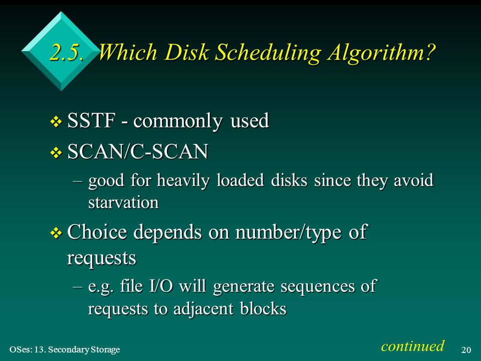 OSes: 13. Secondary Storage 20 2.5. Which Disk Scheduling Algorithm? v SSTF - commonly used v SCAN/C-SCAN –good for heavily loaded disks since they av